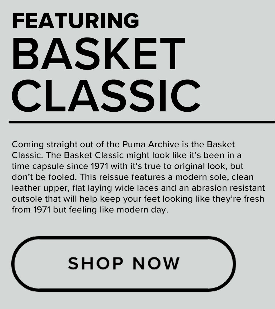 Featuring | Basket Classic | Coming straight out of the Puma Archive is the Basket Classic. The Basket Classic might look like it's been in a time capsule since 1971 with it's true to original look, but don't be fooled. This reissue features a modern sole, clean leather upper, flat laying wide laces and an abrasion resistant outsole that will help keep your feet looking like they're fresh from 1971 but feeling like modern day.