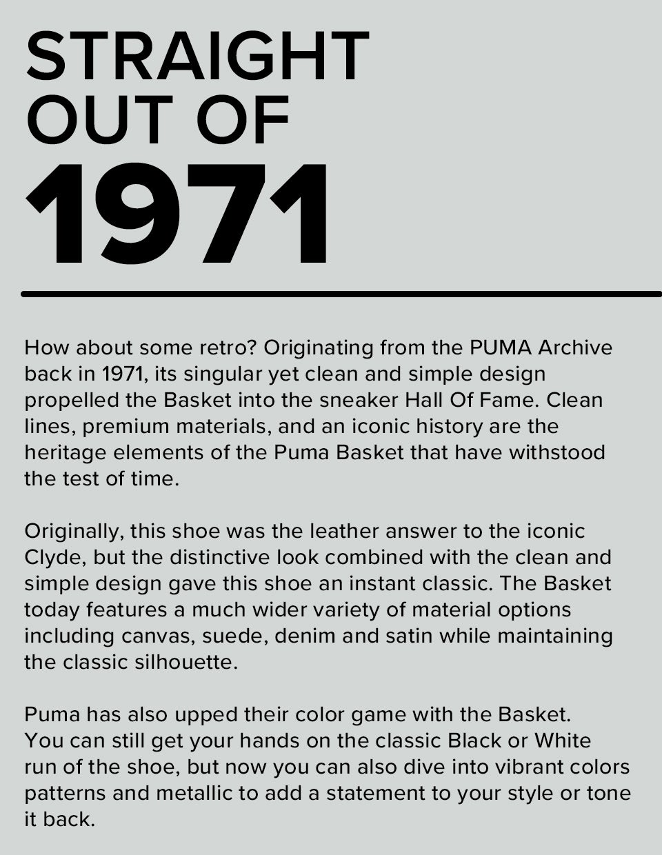 Straight Out of 1971 | How about some retro? Originating from the PUMA Archive back in 1971, its singular yet clean and simple design propelled the Basket into the sneaker Hall Of Fame. Clean lines, premium materials, and an iconic history are the heritage elements of the Puma Basket that have withstood the test of time. Originally, this shoe was the leather answer to the iconic Clyde, but the distinctive look combined with the clean and simple design gave this shoe an instant classic. The Basket today features a much wider variety of material options including canvas, suede, denim and satin while maintaining the classic silhouette. Puma has also upped their color game with the Basket. You can still get your hands on the classic Black or White run of the shoe, but now you can also dive into vibrant colors, patterns and metallic to add a statement to your style or tone it back.
