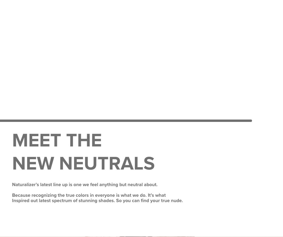 MEET THE NEW NEUTRALS | Naturalizer's latest line up is one we feel anything but neutral about. Because recognizing the true colors in everyone is what we do. It's what Inspired out latest spectrum of stunning shades. So you can find your true nude.