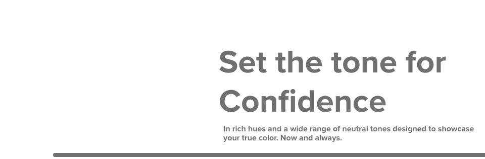 Set the tone for Confidence. In rich hues and a wide range of neutral tones designed to showcase your true color. Now and always.